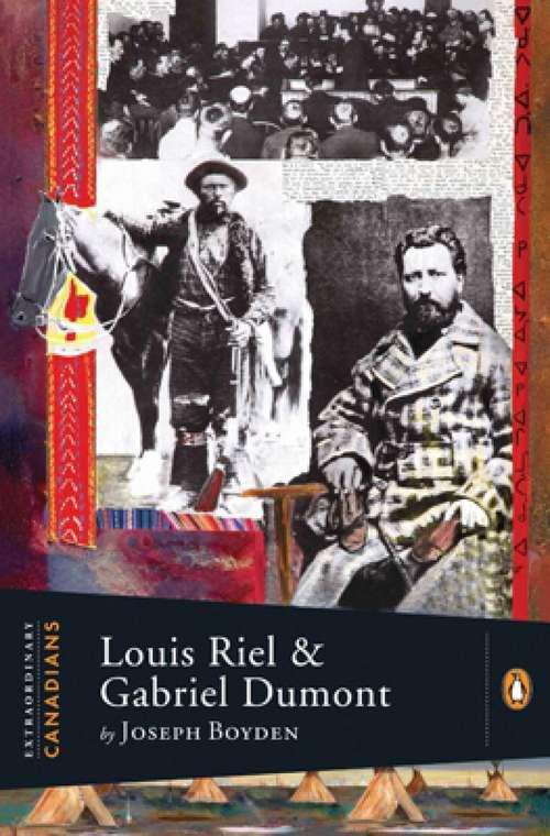 Extraordinary Canadians Louis Riel And Gabriel Dumont