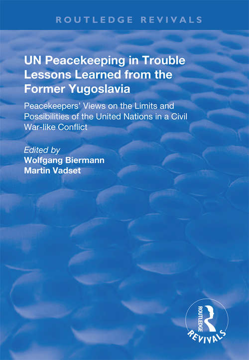 UN Peacekeeping in Trouble: Peacekeepers' Views on the Limits and Possibilities of the United Nation in a Civil War-Like Conflict (Routledge Revivals)