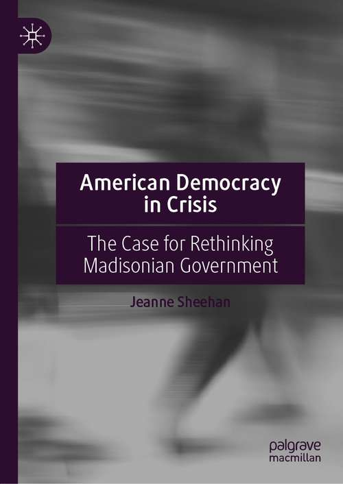 American Democracy in Crisis: The Case for Rethinking Madisonian Government