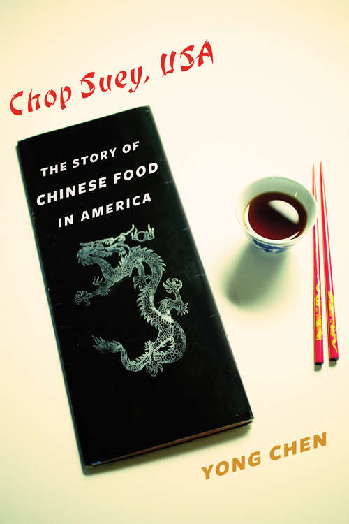Chop Suey, USA: The Story of Chinese Food in America (Arts and Traditions of the Table: Perspectives on Culinary History)