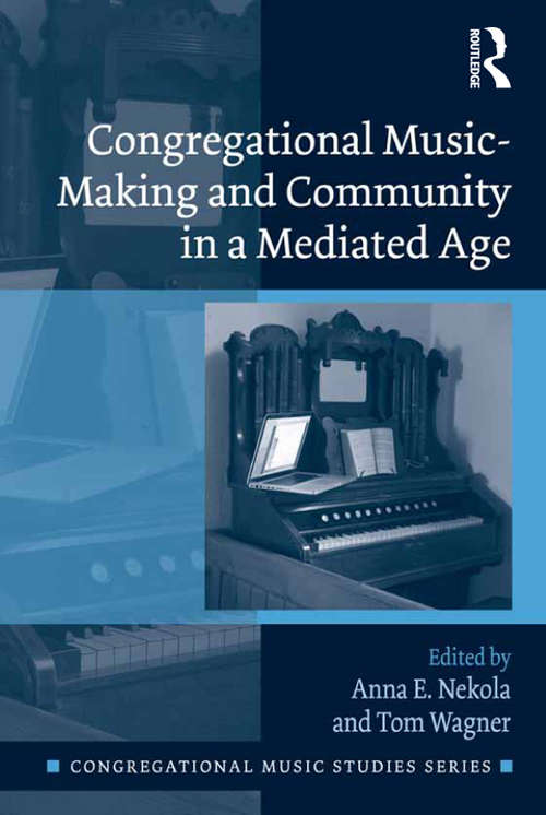 Congregational Music-Making and Community in a Mediated Age: Singing A New Song (Congregational Music Studies Series)