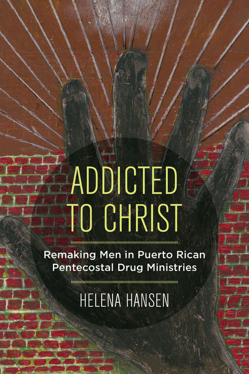Addicted to Christ: Remaking Men in Puerto Rican Pentecostal Drug Ministries