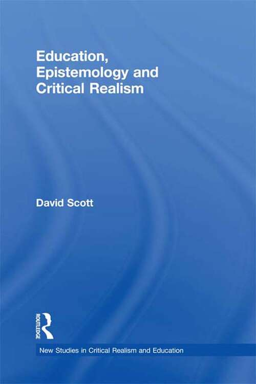 Education, Epistemology and Critical Realism (New Studies in Critical Realism and Education (Routledge Critical Realism))