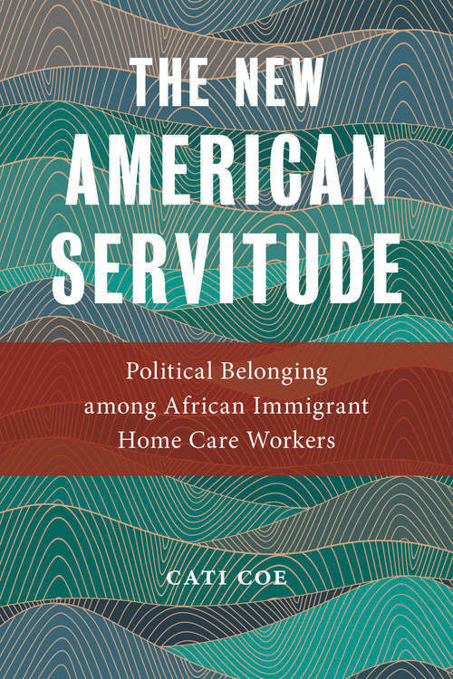 The New American Servitude: Political Belonging among African Immigrant Home Care Workers (Anthropologies of American Medicine: Culture, Power, and Practice)