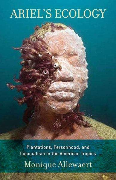 Ariel's Ecology: Plantations, Personhood, and Colonialism in the American Tropics