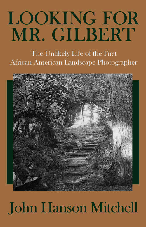 Looking for Mr. Gilbert: The Unlikely Life of the First African American Landscape Photographer (History Ser.)