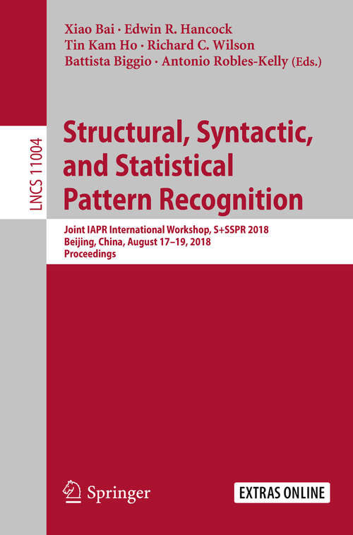 Structural, Syntactic, and Statistical Pattern Recognition: Joint IAPR International Workshop, S+SSPR 2018, Beijing, China, August 17–19, 2018, Proceedings (Lecture Notes in Computer Science #11004)