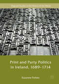 Print and Party Politics in Ireland, 1689-1714 (Palgrave Studies In The History Of The Media Ser.)