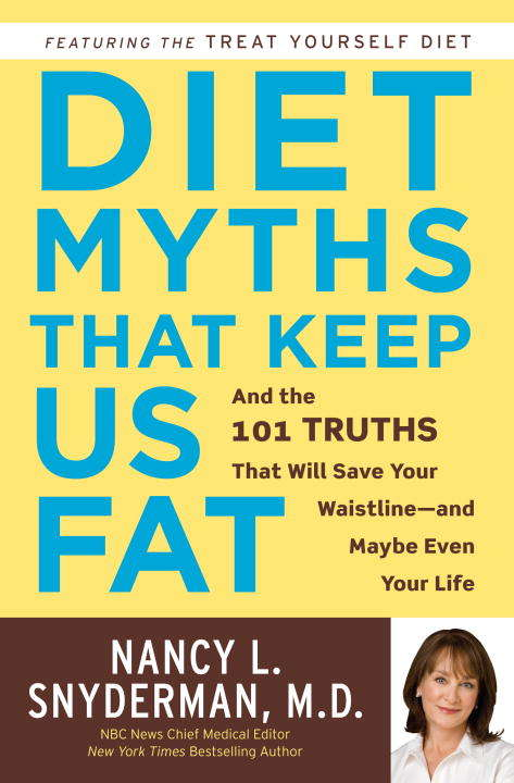 Diet Myths That Keep Us Fat: And the 101 Truths That Will Save Your Waistline-- and Maybe Even Your Life