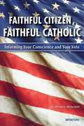 Faithful Citizen, Faithful Catholic: Informing Your Conscience and Your Vote