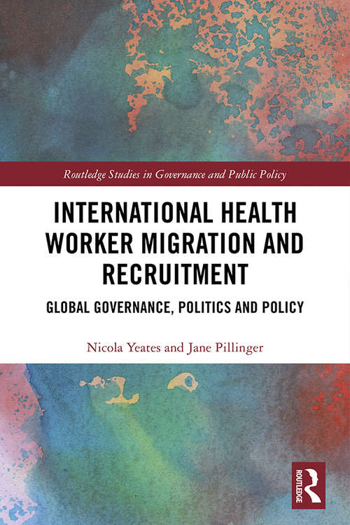 International Health Worker Migration and Recruitment: Global Governance, Politics and Policy (Routledge Studies in Governance and Public Policy)