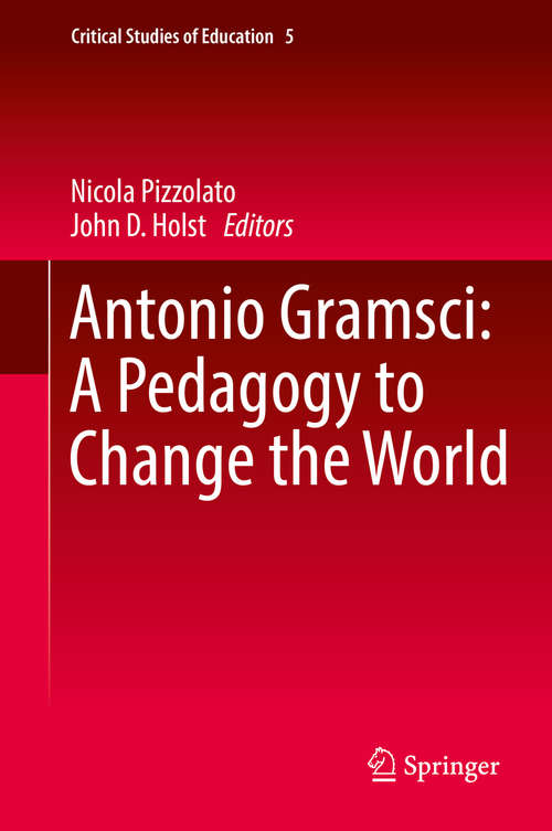 Antonio Gramsci: A Pedagogy To Change The World (Critical Studies of Education #5)