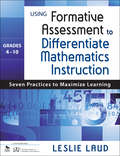 Using Formative Assessment to Differentiate Mathematics Instruction, Grades 4–10: Seven Practices to Maximize Learning