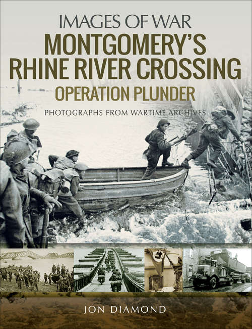 Montgomery's Rhine River Crossing: Operation Plunder (Images of War)