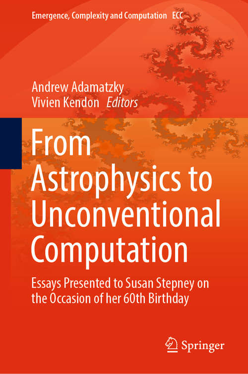 From Astrophysics to Unconventional Computation: Essays Presented to Susan Stepney on the Occasion of her 60th Birthday (Emergence, Complexity and Computation #35)