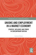 Unions and Employment in a Market Economy: Strategy, Influence and Power in Contemporary Britain (Routledge Research in Employment Relations) by Andrew Brady