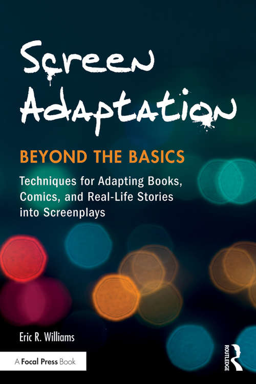 Screen Adaptation: Techniques for Adapting Books, Comics and Real-Life Stories into Screenplays