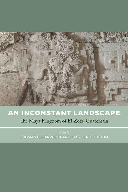 An Inconstant Landscape: The Maya Kingdom of El Zotz, Guatemala
