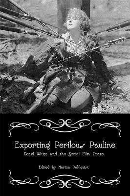 Exporting Perilous Pauline: Pearl White and Serial Film Craze