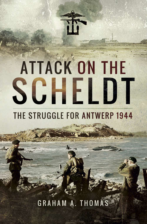 Attack on the Scheldt: The Struggle for Antwerp, 1944