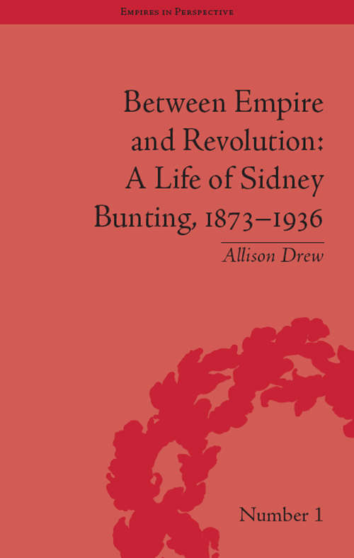 Between Empire and Revolution: A Life of Sidney Bunting, 1873-1936 (Empires in Perspective #1)