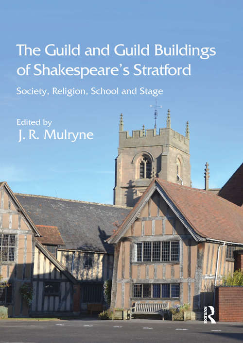 The Guild and Guild Buildings of Shakespeare's Stratford: Society, Religion, School and Stage