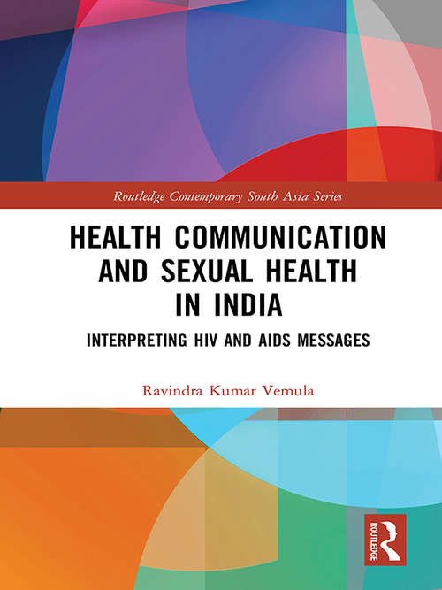 Health Communication and Sexual Health in India: Interpreting HIV and AIDS messages (Routledge Contemporary South Asia Series)