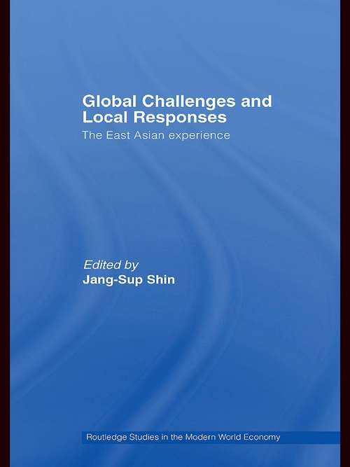 Global Challenges and Local Responses: The East Asian Experience (Routledge Studies in the Modern World Economy #Vol. 67)
