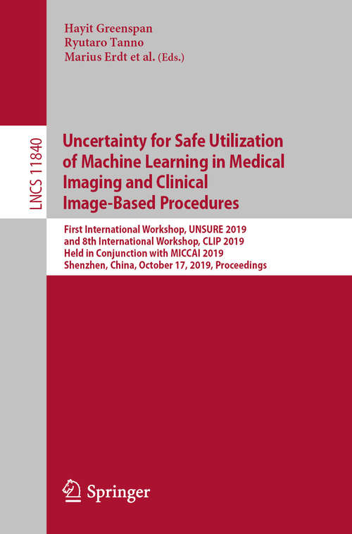 Uncertainty for Safe Utilization of Machine Learning in Medical Imaging and Clinical Image-Based Procedures: First International Workshop, UNSURE 2019, and 8th International Workshop, CLIP 2019, Held in Conjunction with MICCAI 2019, Shenzhen, China, October 17, 2019, Proceedings (Lecture Notes in Computer Science #11840)