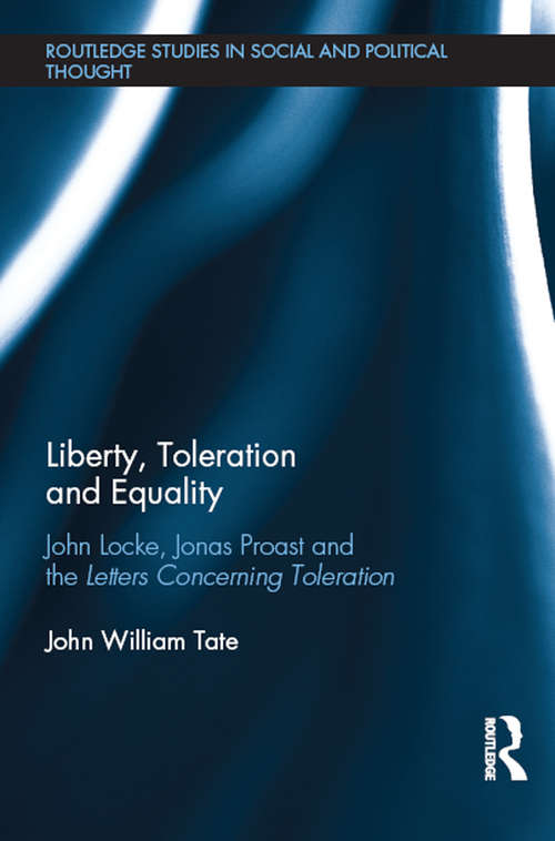 Liberty, Toleration and Equality: John Locke, Jonas Proast and the Letters Concerning Toleration (Routledge Studies in Social and Political Thought)