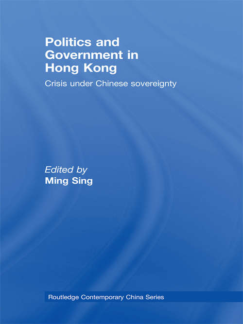 Politics and Government in Hong Kong: Crisis under Chinese sovereignty (Routledge Contemporary China Series #Vol. 34)
