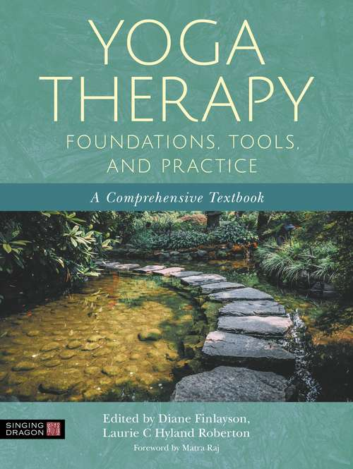 Yoga Therapy Foundations, Tools, and Practice: A Comprehensive Textbook