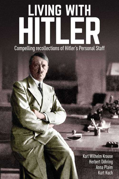 Living with Hitler: Compelling recollections of Hitler's Personal Staff