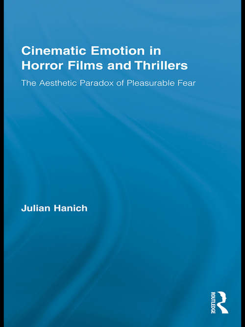 Cinematic Emotion in Horror Films and Thrillers: The Aesthetic Paradox of Pleasurable Fear (Routledge Advances In Film Studies #5)