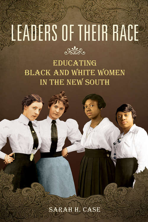 Leaders of Their Race: Educating Black and White Women in the New South (Women, Gender, and Sexuality in American History)
