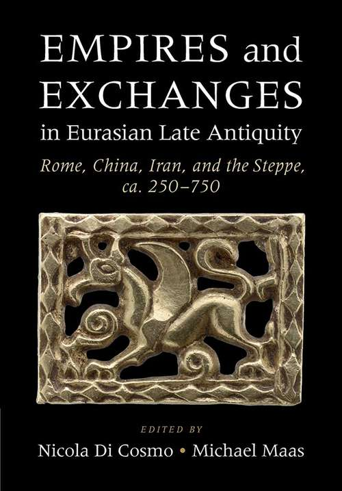 Empires and Exchanges in EurasianLateAntiquity: Rome, China, Iran, And The Steppe, Ca. 250-750