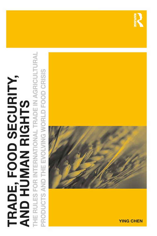 Trade, Food Security, and Human Rights: The Rules for International Trade in Agricultural Products and the Evolving World Food Crisis