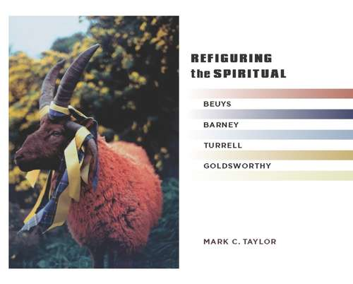 Refiguring the Spiritual: Beuys, Barney, Turrell, Goldsworthy (Religion, Culture, and Public Life #9)