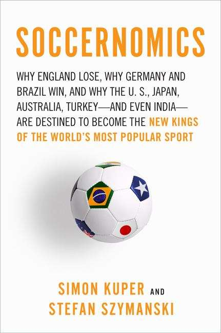 Soccernomics: Why England Loses, Why Germany and Brazil Win, and Why the U. S. , Japan, Australia, Turkey - And Even Iraq - Are Destined to Become the New Kings of the World's Most Popular Sport