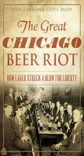 Great Chicago Beer Riot, The: How Lager Struck a Blow for Liberty