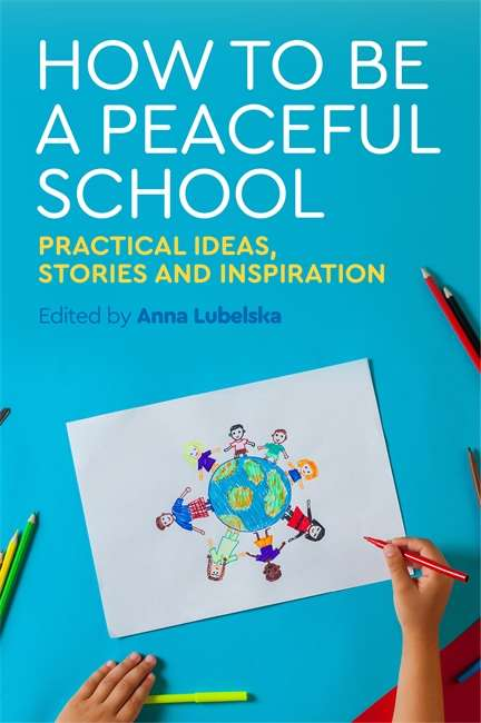 How to Be a Peaceful School: Practical Ideas, Stories and Inspiration
