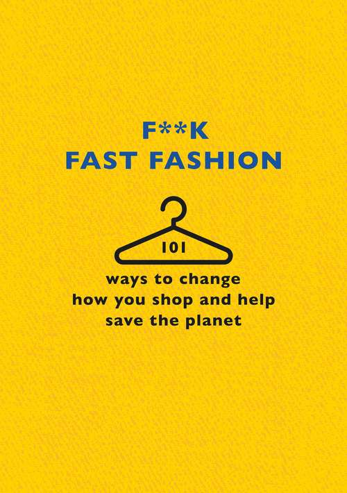 F**k Fast Fashion: 101 ways to change how you shop and help save the planet