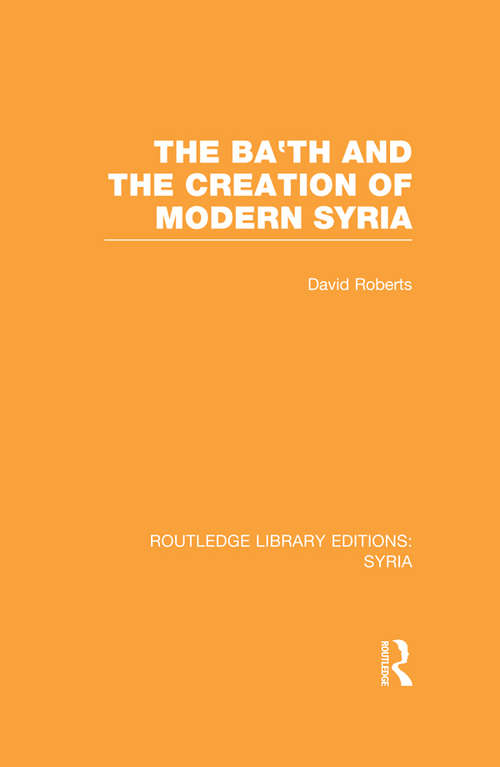 The Ba'th and the Creation of Modern Syria: Syria: Ba'th And The Creation Of Modern Syria (Routledge Library Editions: Syria)