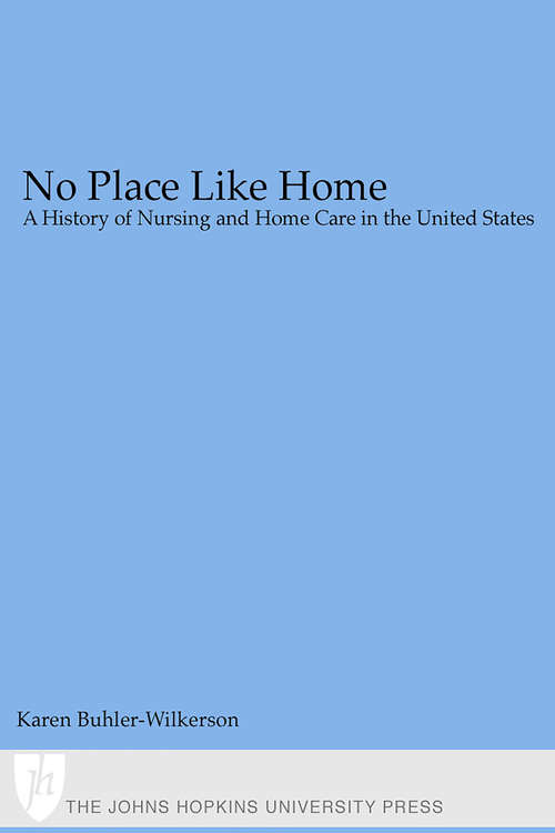 No Place Like Home: A History of Nursing and Home Care in the United States