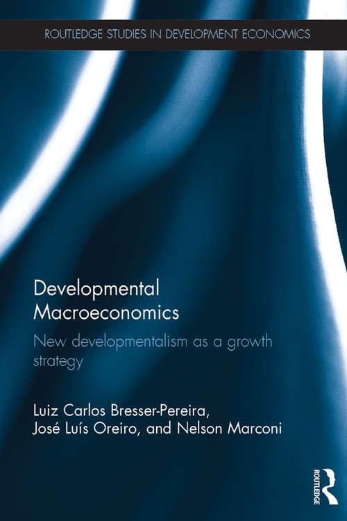 Developmental Macroeconomics: New Developmentalism as a Growth Strategy (Routledge Studies in Development Economics)