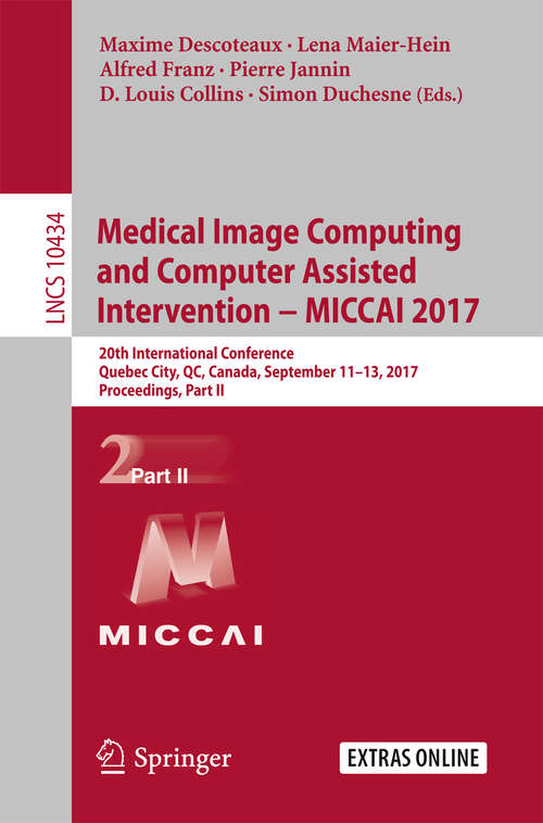 Medical Image Computing and Computer-Assisted Intervention − MICCAI 2017: 20th International Conference, Quebec City, QC, Canada, September 11-13, 2017, Proceedings, Part II (Lecture Notes in Computer Science #10434)