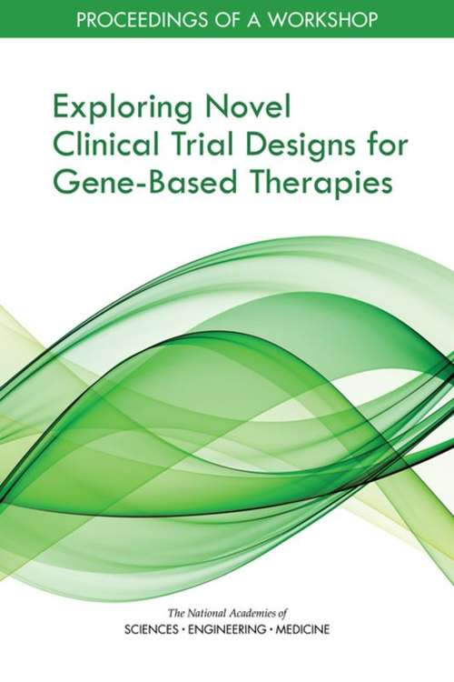 Exploring Novel Clinical Trial Designs for Gene-Based Therapies: Proceedings Of A Workshop