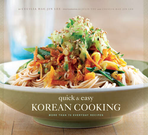 Quick & Easy Korean Cooking: More Than 70 Everyday Recipes