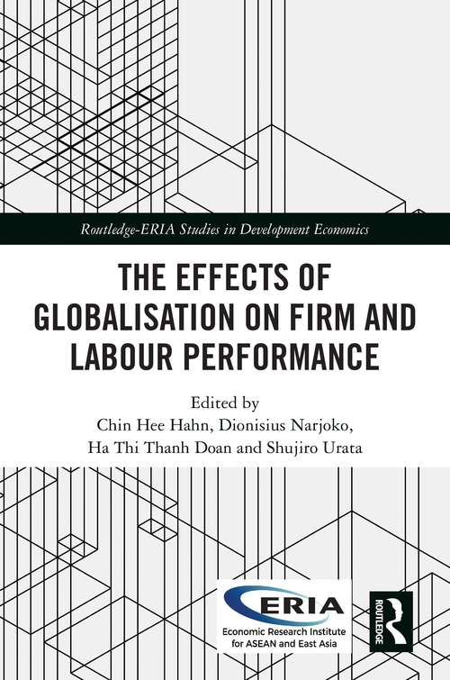 The Effects of Globalisation on Firm and Labour Performance (Routledge-ERIA Studies in Development Economics)