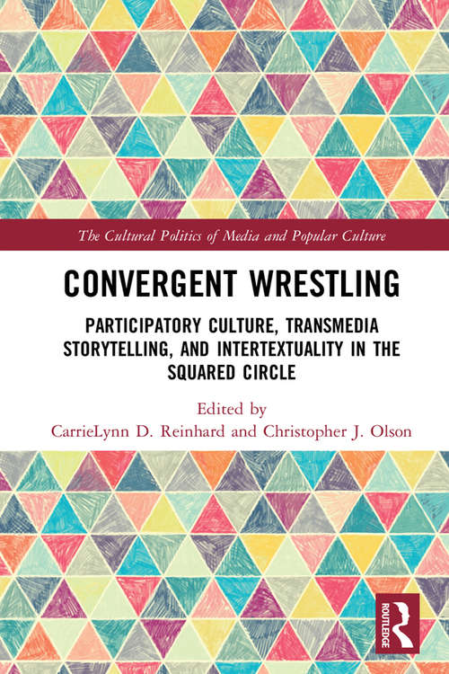 Convergent Wrestling: Participatory Culture, Transmedia Storytelling, and Intertextuality in the Squared Circle (The Cultural Politics of Media and Popular Culture)